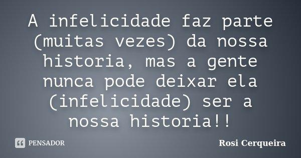 A infelicidade faz parte (muitas vezes) da nossa historia, mas a gente nunca pode deixar ela (infelicidade) ser a nossa historia!!... Frase de Rosi Cerqueira.