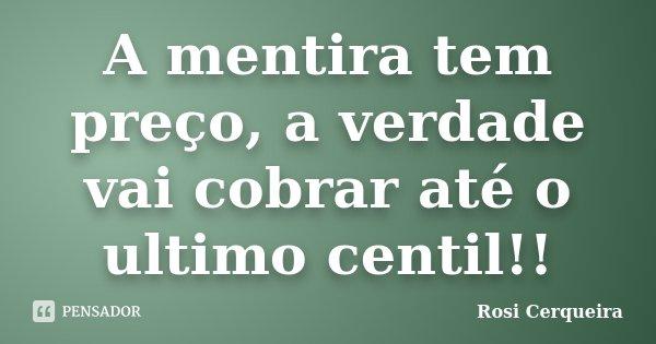 A mentira tem preço, a verdade vai cobrar até o ultimo centil!!... Frase de Rosi Cerqueira.