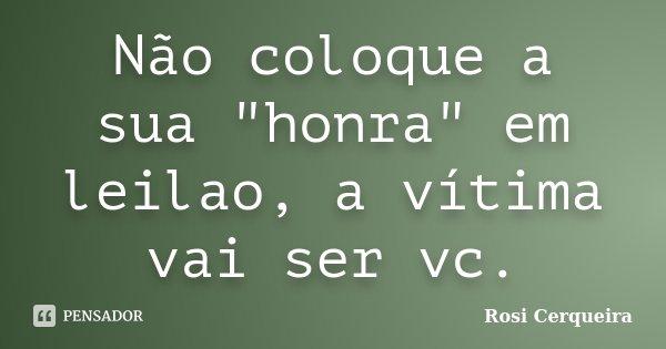"""Não coloque a sua """"honra"""" em leilao, a vítima vai ser vc.... Frase de Rosi Cerqueira."""