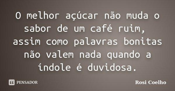 O melhor açúcar não muda o sabor de um café ruim, assim como palavras bonitas não valem nada quando a índole é duvidosa.... Frase de Rosi Coelho..