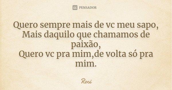 Quero sempre mais de vc meu sapo, Mais daquilo que chamamos de paixão, Quero vc pra mim,de volta só pra mim.... Frase de Rosi.
