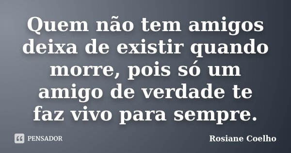 Quem não tem amigos deixa de existir quando morre, pois só um amigo de verdade te faz vivo para sempre.... Frase de Rosiane Coelho.