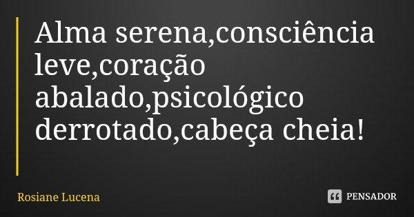 Alma serena,consciência leve,coração abalado,psicológico derrotado,cabeça cheia!... Frase de Rosiane Lucena.