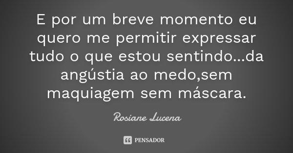 E por um breve momento eu quero me permitir expressar tudo o que estou sentindo...da angústia ao medo,sem maquiagem sem máscara.... Frase de Rosiane Lucena.