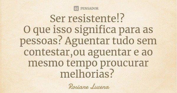 Ser resistente!? O que isso significa para as pessoas? Aguentar tudo sem contestar,ou aguentar e ao mesmo tempo proucurar melhorias?... Frase de Rosiane Lucena.