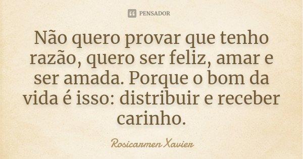 Não quero provar que tenho razão, quero ser feliz, amar e ser amada. Porque o bom da vida é isso: distribuir e receber carinho.... Frase de Rosicarmen Xavier.