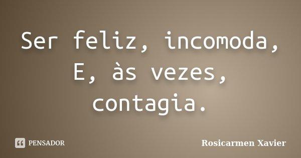 Ser feliz, incomoda, E, às vezes, contagia.... Frase de Rosicarmen Xavier.