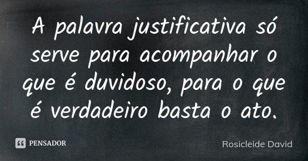 A palavra justificativa só serve para acompanhar o que é duvidoso, para o que é verdadeiro basta o ato.... Frase de Rosicleide David.