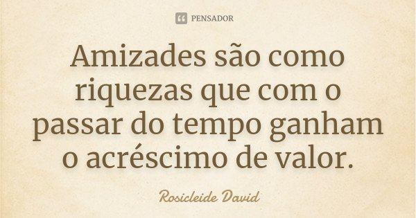 Amizades são como riquezas que com o passar do tempo ganham o acréscimo de valor.... Frase de Rosicleide David.