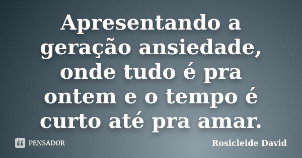Apresentando a geração ansiedade, onde tudo é pra ontem e o tempo é curto até pra amar.... Frase de Rosicleide David.