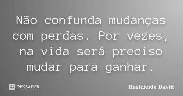 Não confunda mudanças com perdas. Por vezes, na vida será preciso mudar para ganhar.... Frase de Rosicleide David.