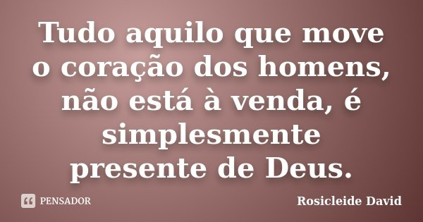 Tudo aquilo que move o coração dos homens, não está à venda, é simplesmente presente de Deus.... Frase de Rosicleide David.
