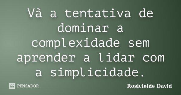 Vã a tentativa de dominar a complexidade sem aprender a lidar com a simplicidade.... Frase de Rosicleide David.