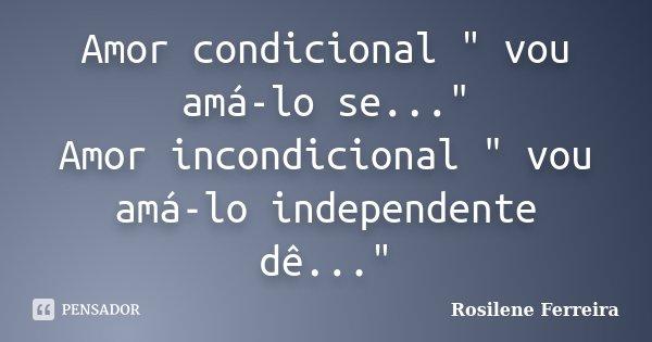 """Amor condicional """" vou amá-lo... Rosilene Ferreira"""