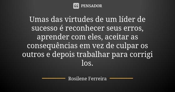 Umas das virtudes de um líder de sucesso é reconhecer seus erros, aprender com eles, aceitar as consequências em vez de culpar os outros e depois trabalhar para... Frase de Rosilene Ferreira.