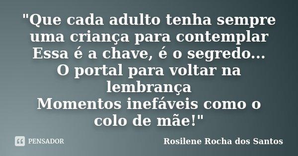 """""""Que cada adulto tenha sempre uma criança para contemplar Essa é a chave, é o segredo... O portal para voltar na lembrança Momentos inefáveis como o colo d... Frase de Rosilene Rocha dos Santos."""