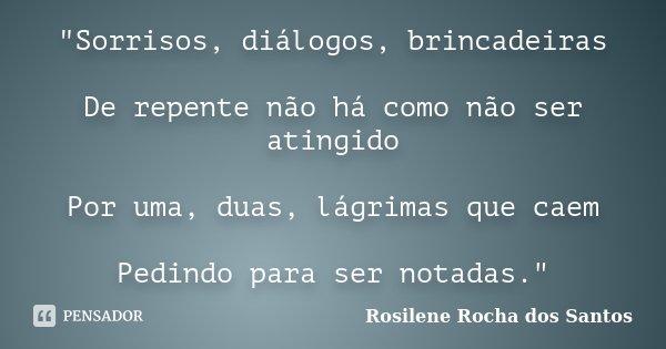 """""""Sorrisos, diálogos, brincadeiras De repente não há como não ser atingido Por uma, duas, lágrimas que caem Pedindo para ser notadas.""""... Frase de Rosilene Rocha dos Santos."""