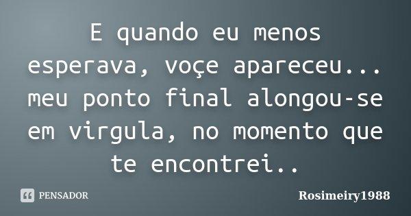 E quando eu menos esperava, voçe apareceu... meu ponto final alongou-se em virgula, no momento que te encontrei..... Frase de Rosimeiry1988.