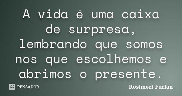 A vida é uma caixa de surpresa, lembrando que somos nos que escolhemos e abrimos o presente.... Frase de Rosimeri Furlan.