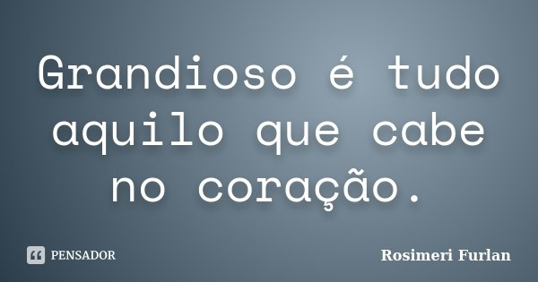 Grandioso é tudo aquilo que cabe no coração.... Frase de Rosimeri Furlan.