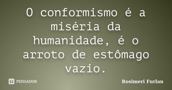 O conformismo é a miséria da humanidade, é o arroto de estômago vazio.... Frase de Rosimeri Furlan.