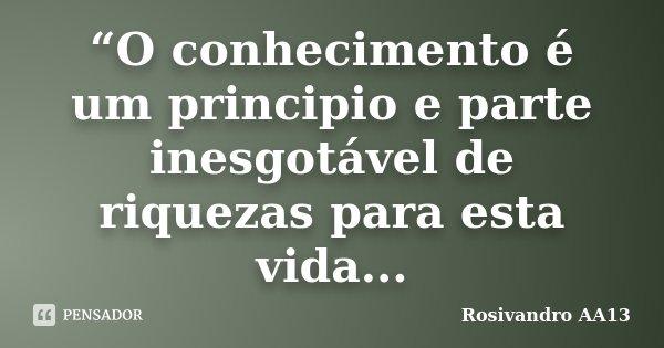 """""""O conhecimento é um principio e parte inesgotável de riquezas para esta vida...... Frase de Rosivandro AA13."""