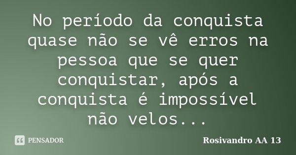 No período da conquista quase não se vê erros na pessoa que se quer conquistar, após a conquista é impossível não velos...... Frase de Rosivandro AA 13.