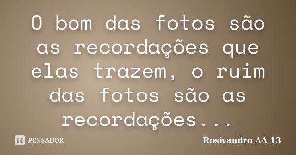 O bom das fotos são as recordações que elas trazem, o ruim das fotos são as recordações...... Frase de Rosivandro AA 13.