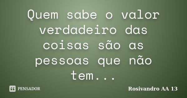 Quem sabe o valor verdadeiro das coisas são as pessoas que não tem...... Frase de Rosivandro AA 13.