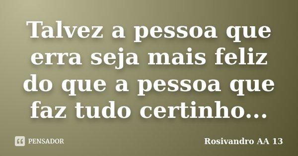 Talvez a pessoa que erra seja mais feliz do que a pessoa que faz tudo certinho...... Frase de Rosivandro AA 13.