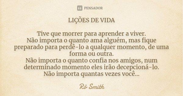 LIÇÕES DE VIDA Tive que morrer para aprender a viver. Não importa o quanto ama alguém, mas fique preparado para perdê-lo a qualquer momento, de uma forma ou out... Frase de Rô Smith.