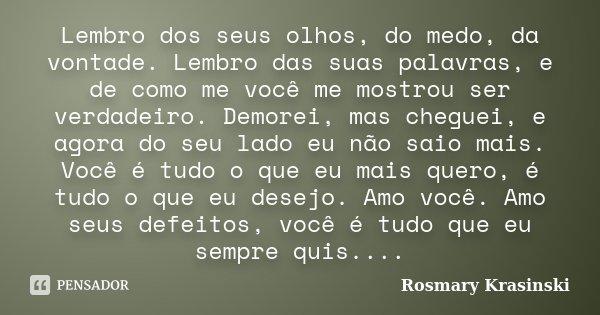 Lembro dos seus olhos, do medo, da vontade. Lembro das suas palavras, e de como me você me mostrou ser verdadeiro. Demorei, mas cheguei, e agora do seu lado eu ... Frase de Rosmary Krasinski.