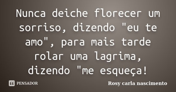 """Nunca deiche florecer um sorriso, dizendo """"eu te amo"""", para mais tarde rolar uma lagrima, dizendo """"me esqueça!... Frase de Rosy carla nascimento."""