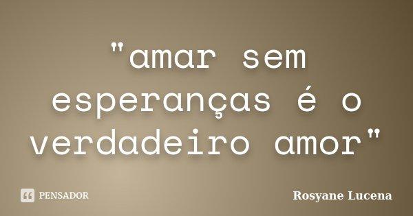 """""""amar sem esperanças é o verdadeiro amor""""... Frase de rosyane lucena."""
