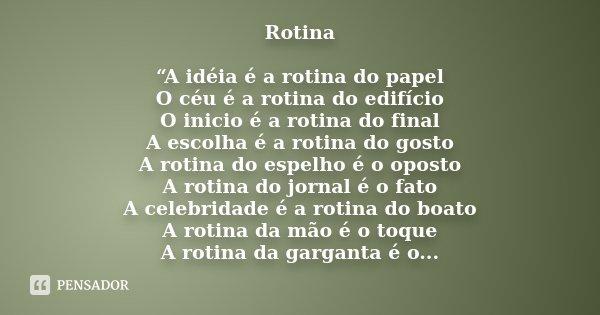 """Rotina """"A idéia é a rotina do papel O céu é a rotina do edifício O inicio é a rotina do final A escolha é a rotina do gosto A rotina do espelho é o oposto A rot... Frase de Desconhecido."""