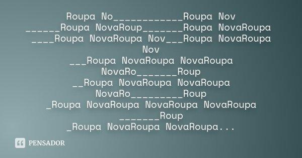Roupa No____________Roupa Nov ______Roupa NovaRoup_______Roupa NovaRoupa ____Roupa NovaRoupa Nov___Roupa NovaRoupa Nov ___Roupa NovaRoupa NovaRoupa NovaRo______... Frase de Desconhecido.