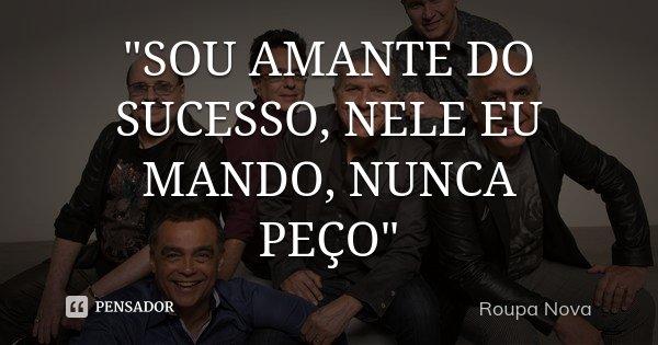 """""""SOU AMANTE DO SUCESSO, NELE EU MANDO, NUNCA PEÇO""""... Frase de Roupa Nova."""