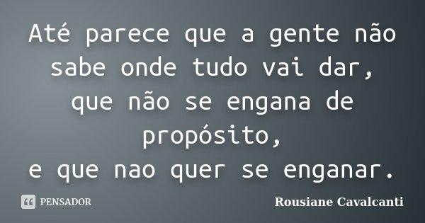 Até parece que a gente não sabe onde tudo vai dar, que não se engana de propósito, e que nao quer se enganar.... Frase de Rousiane Cavalcanti.