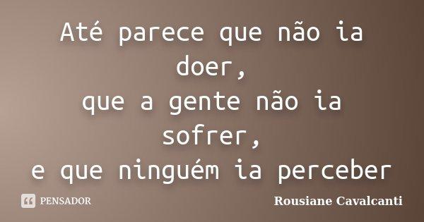 Até parece que não ia doer, que a gente não ia sofrer, e que ninguém ia perceber... Frase de Rousiane Cavalcanti.