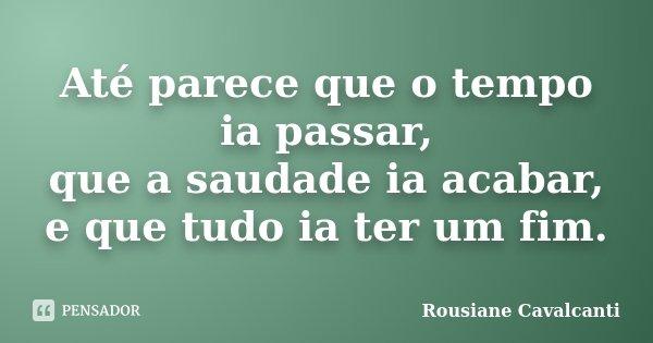 Até parece que o tempo ia passar, que a saudade ia acabar, e que tudo ia ter um fim.... Frase de Rousiane Cavalcanti.