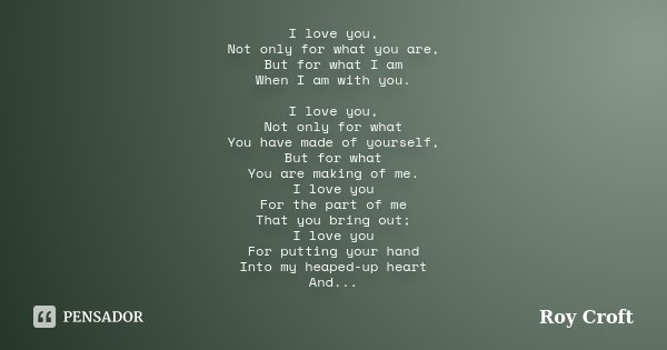 I love you, Not only for what you are, But for what I am When I am with you. I love you, Not only for what You have made of yourself, But for what You are makin... Frase de Roy Croft.