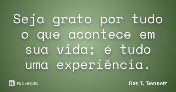 Seja grato por tudo o que acontece em sua vida; é tudo uma experiência.... Frase de Roy T. Bennett.