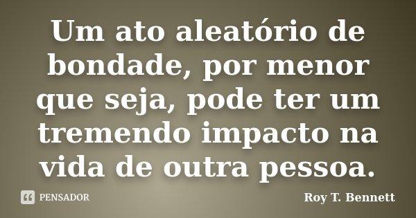 Um ato aleatório de bondade, por menor que seja, pode ter um tremendo impacto na vida de outra pessoa.... Frase de Roy T. Bennett.