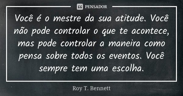 Você é o mestre da sua atitude. Você não pode controlar o que te acontece, mas pode controlar a maneira como pensa sobre todos os eventos. Você sempre tem uma e... Frase de Roy T. Bennett.