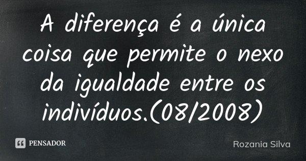 A diferença é a única coisa que permite o nexo da igualdade entre os indivíduos.(08/2008)... Frase de Rozania Silva.