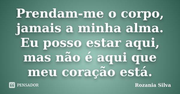 Prendam-me o corpo, jamais a minha alma. Eu posso estar aqui, mas não é aqui que meu coração está.... Frase de Rozania Silva.