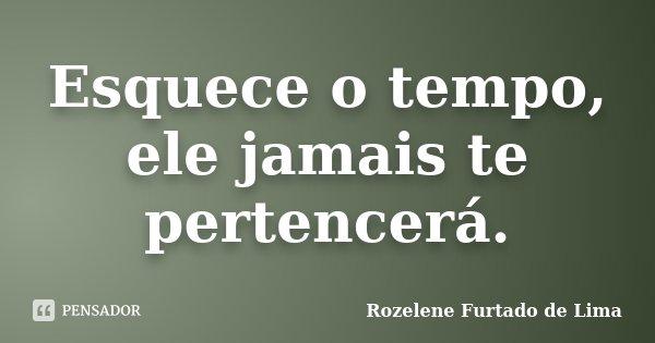 Esquece o tempo, ele jamais te pertencerá.... Frase de Rozelene Furtado de Lima.