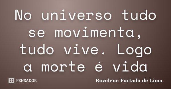 No universo tudo se movimenta, tudo vive. Logo a morte é vida... Frase de Rozelene Furtado de Lima.