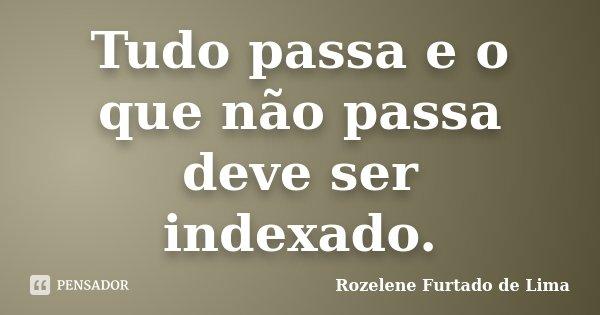 Tudo passa e o que não passa deve ser indexado.... Frase de Rozelene Furtado de Lima.