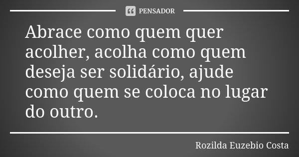 Abrace como quem quer acolher, acolha como quem deseja ser solidário, ajude como quem se coloca no lugar do outro.... Frase de Rozilda Euzebio Costa.